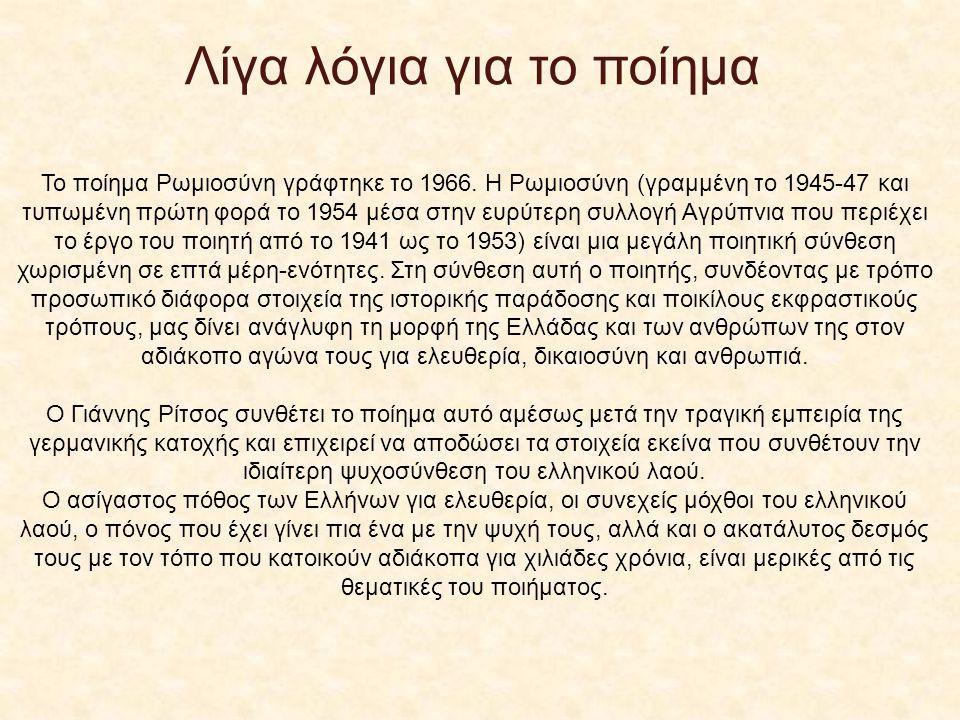 Λίγα λόγια για το ποίημα Το ποίημα Ρωμιοσύνη γράφτηκε το 1966. Η Ρωμιοσύνη (γραμμένη το 1945-47 και τυπωμένη πρώτη φορά το 1954 μέσα στην ευρύτερη συλ