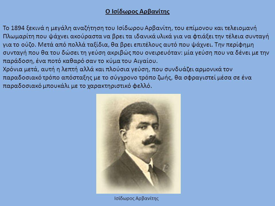 Ο Ισίδωρος Αρβανίτης Το 1894 ξεκινά η μεγάλη αναζήτηση του Ισίδωρου Αρβανίτη, του επίμονου και τελειομανή Πλωμαρίτη που ψάχνει ακούραστα να βρει τα ιδανικά υλικά για να φτιάξει την τέλεια συνταγή για το ούζο.