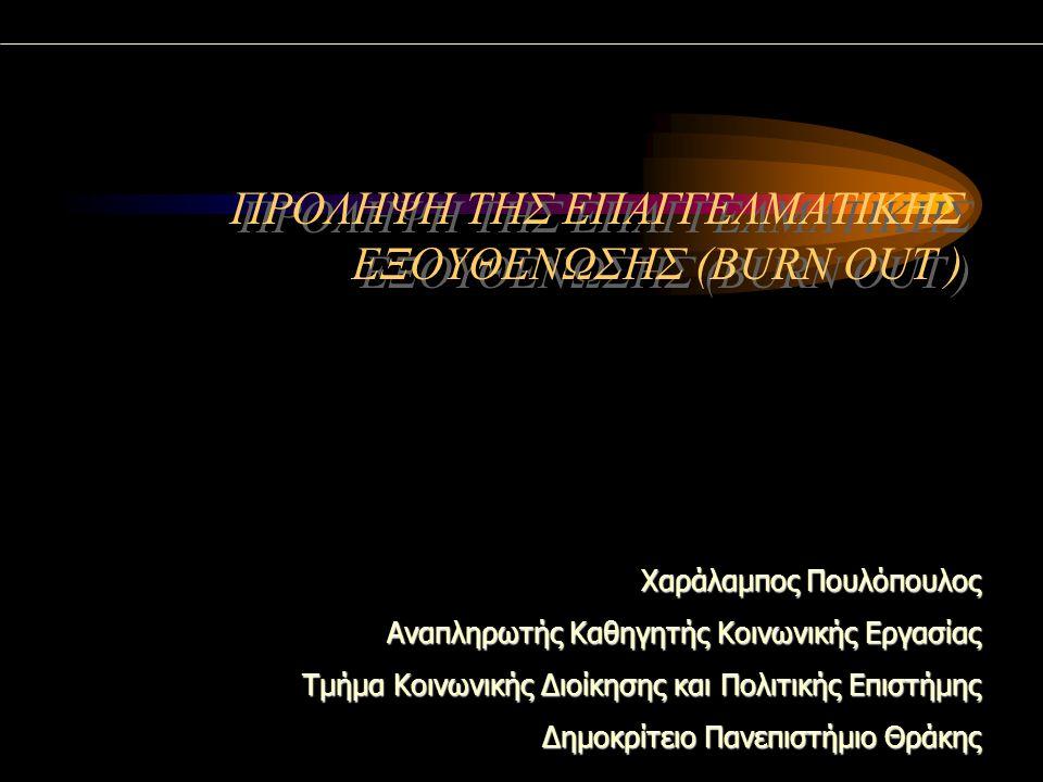 ΠΡΟΛΗΨΗ ΤΗΣ ΕΠΑΓΓΕΛΜΑΤΙΚΗΣ ΕΞΟΥΘΕΝΩΣΗΣ (BURN OUT ) Χαράλαμπος Πουλόπουλος Αναπληρωτής Καθηγητής Κοινωνικής Εργασίας Τμήμα Κοινωνικής Διοίκησης και Πολιτικής Επιστήμης Δημοκρίτειο Πανεπιστήμιο Θράκης