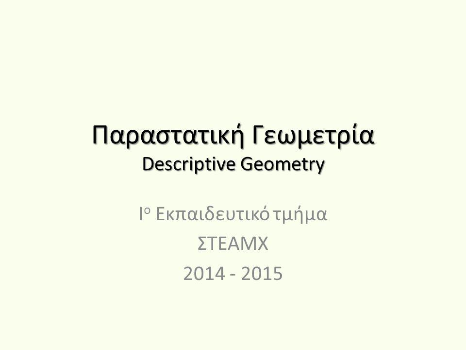 Παραστατική Γεωμετρία Descriptive Geometry Ι ο Εκπαιδευτικό τμήμα ΣΤΕΑΜΧ 2014 - 2015