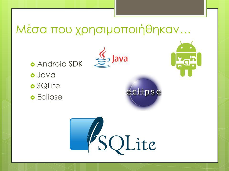 Μέσα που χρησιμοποιήθηκαν…  Android SDK  Java  SQLite  Eclipse