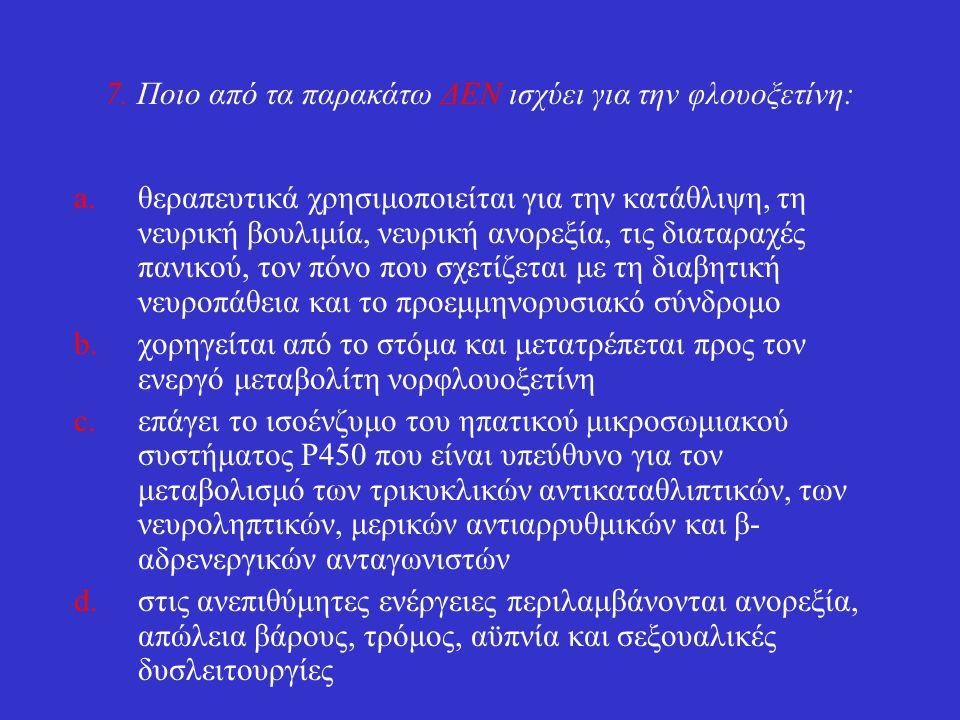 7. Ποιο από τα παρακάτω ΔΕΝ ισχύει για την φλουοξετίνη: a.θεραπευτικά χρησιμοποιείται για την κατάθλιψη, τη νευρική βουλιμία, νευρική ανορεξία, τις δι