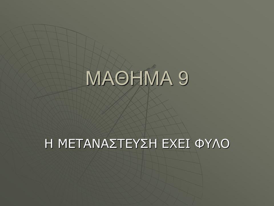 ΜΑΘΗΜΑ 9 Η ΜΕΤΑΝΑΣΤΕΥΣΗ ΕΧΕΙ ΦΥΛΟ