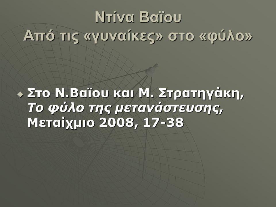 Ντίνα Βαϊου Από τις «γυναίκες» στο «φύλο»  Στο Ν.Βαϊου και Μ. Στρατηγάκη, Το φύλο της μετανάστευσης, Μεταίχμιο 2008, 17-38