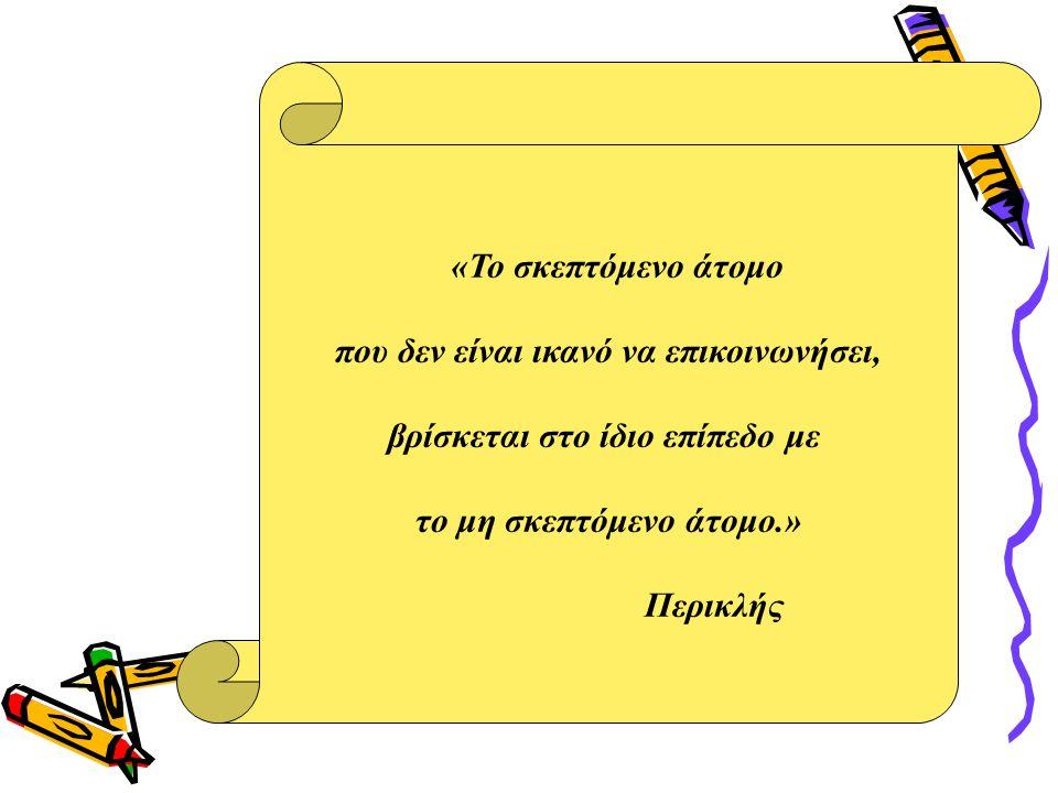 «Το σκεπτόμενο άτομο που δεν είναι ικανό να επικοινωνήσει, βρίσκεται στο ίδιο επίπεδο με τo μη σκεπτόμενο άτομο.» Περικλής