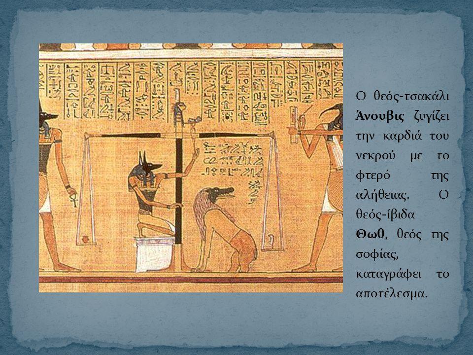 Ο θεός-τσακάλι Άνουβις ζυγίζει την καρδιά του νεκρού με το φτερό της αλήθειας. Ο θεός-ίβιδα Θωθ, θεός της σοφίας, καταγράφει το αποτέλεσμα.