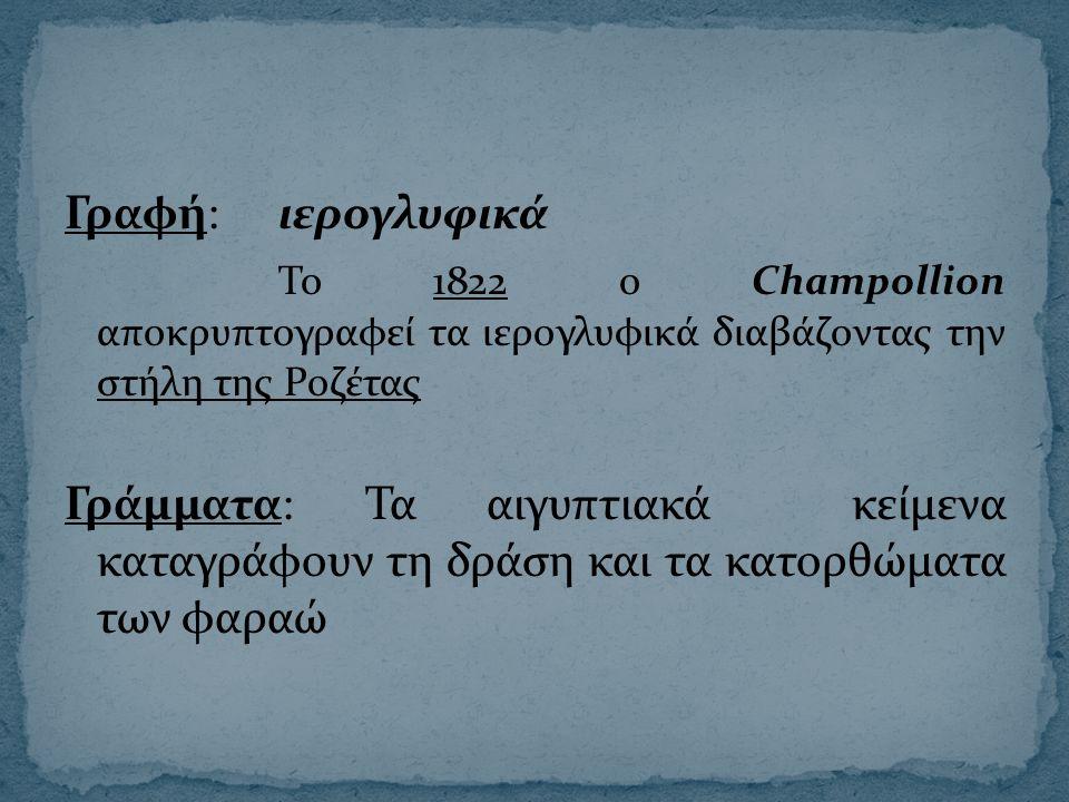 Γραφή:ιερογλυφικά Το 1822 ο Champollion αποκρυπτογραφεί τα ιερογλυφικά διαβάζοντας την στήλη της Ροζέτας Γράμματα: Τα αιγυπτιακά κείμενα καταγράφουν τ