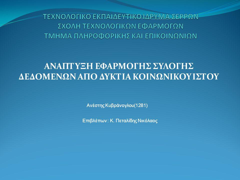 ΑΝΑΠΤΥΞΗ ΕΦΑΡΜΟΓΗΣ ΣΥΛΟΓΗΣ ΔΕΔΟΜΕΝΩΝ ΑΠΟ ΔΥΚΤΙΑ ΚΟΙΝΩΝΙΚΟΥ ΙΣΤΟΥ Ανέστης Κυβράνογλου(1281) Επιβλέπων : Κ. Πεταλίδης Νικόλαος