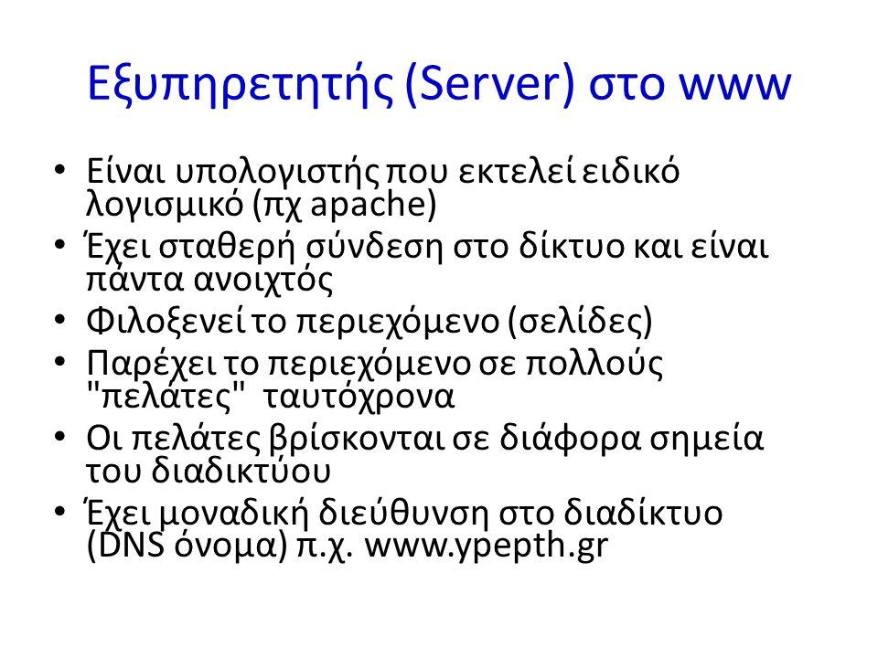 Εξυπηρετητής (Server) στο www Είναι υπολογιστής που εκτελεί ειδικό λογισμικό (πχ apache) Έχει σταθερή σύνδεση στο δίκτυο και είναι πάντα ανοιχτός Φιλοξενεί το περιεχόμενο (σελίδες) Παρέχει το περιεχόμενο σε πολλούς πελάτες ταυτόχρονα Οι πελάτες βρίσκονται σε διάφορα σημεία του διαδικτύου Έχει μοναδική διεύθυνση στο διαδίκτυο (DNS όνομα) π.χ.
