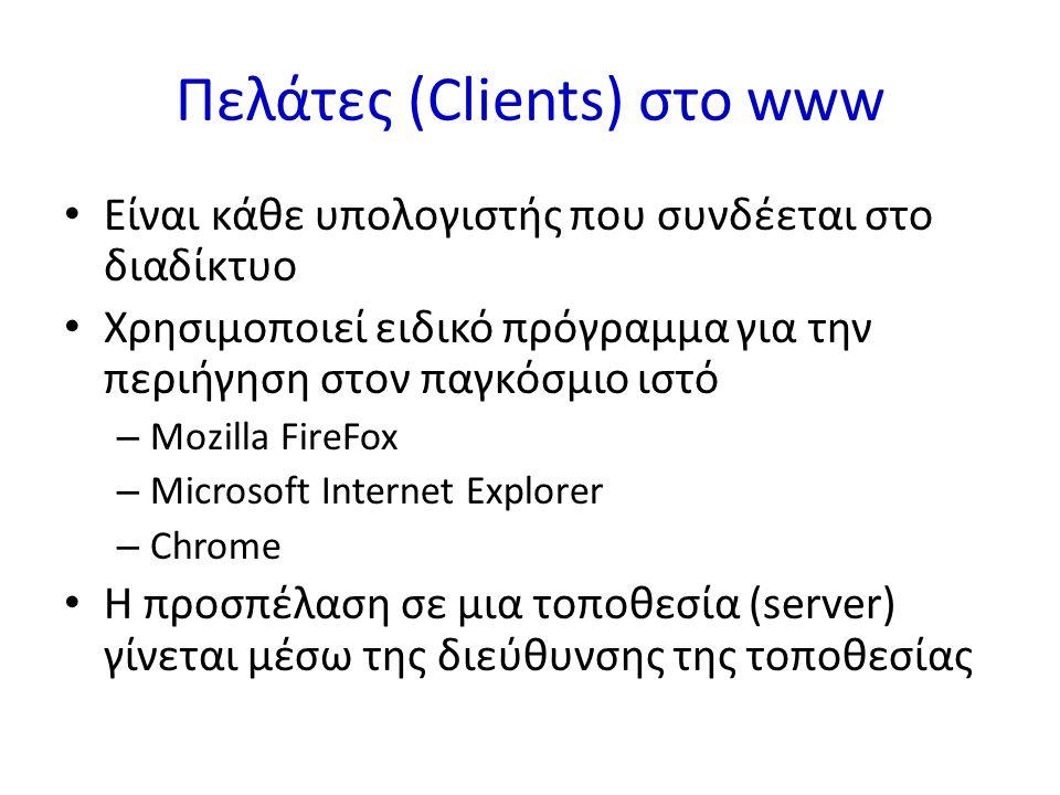 Πελάτες (Clients) στο www Είναι κάθε υπολογιστής που συνδέεται στο διαδίκτυο Χρησιμοποιεί ειδικό πρόγραμμα για την περιήγηση στον παγκόσμιο ιστό – Mozilla FireFox – Microsoft Internet Explorer – Chrome H προσπέλαση σε μια τοποθεσία (server) γίνεται μέσω της διεύθυνσης της τοποθεσίας