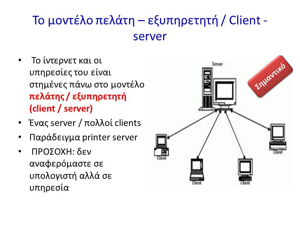 Το μοντέλο πελάτη – εξυπηρετητή / Client - server Το ίντερνετ και οι υπηρεσίες του είναι στημένες πάνω στο μοντέλο πελάτης / εξυπηρετητή (client / server) Ένας server / πολλοί clients Παράδειγμα printer server ΠΡΟΣΟΧΗ: δεν αναφερόμαστε σε υπολογιστή αλλά σε υπηρεσία Σημαντικό