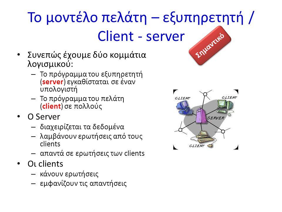 Το μοντέλο πελάτη – εξυπηρετητή / Client - server Συνεπώς έχουμε δύο κομμάτια λογισμικού: – Το πρόγραμμα του εξυπηρετητή (server) εγκαθίσταται σε έναν υπολογιστή – Το πρόγραμμα του πελάτη (client) σε πολλούς Ο Server – διαχειρίζεται τα δεδομένα – λαμβάνουν ερωτήσεις από τους clients – απαντά σε ερωτήσεις των clients Οι clients – κάνουν ερωτήσεις – εμφανίζουν τις απαντήσεις Σημαντικό