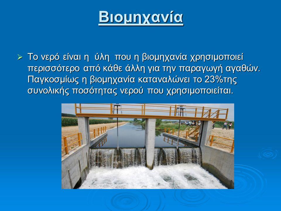 Βιομηχανία  Το νερό είναι η ύλη που η βιομηχανία χρησιμοποιεί περισσότερο από κάθε άλλη για την παραγωγή αγαθών.