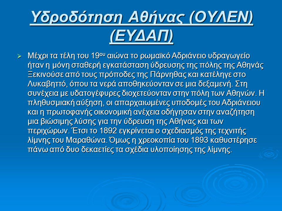 Υδροδότηση Αθήνας (ΟΥΛΕΝ) (ΕΥΔΑΠ)  Μέχρι τα τέλη του 19 ου αιώνα το ρωμαϊκό Αδριάνειο υδραγωγείο ήταν η μόνη σταθερή εγκατάσταση ύδρευσης της πόλης της Αθηνάς Ξεκινούσε από τους πρόποδες της Πάρνηθας και κατέληγε στο Λυκαβηττό, όπου τα νερά αποθηκεύονταν σε μια δεξαμενή.