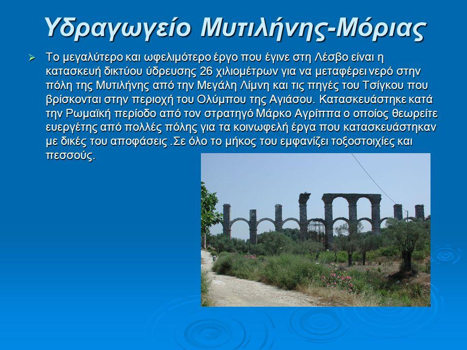 Υδραγωγείο Μυτιλήνης-Μόριας  Το μεγαλύτερο και ωφελιμότερο έργο που έγινε στη Λέσβο είναι η κατασκευή δικτύου ύδρευσης 26 χιλιομέτρων για να μεταφέρει νερό στην πόλη της Μυτιλήνης από την Μεγάλη Λίμνη και τις πηγές του Τσίγκου που βρίσκονται στην περιοχή του Ολύμπου της Αγιάσου.