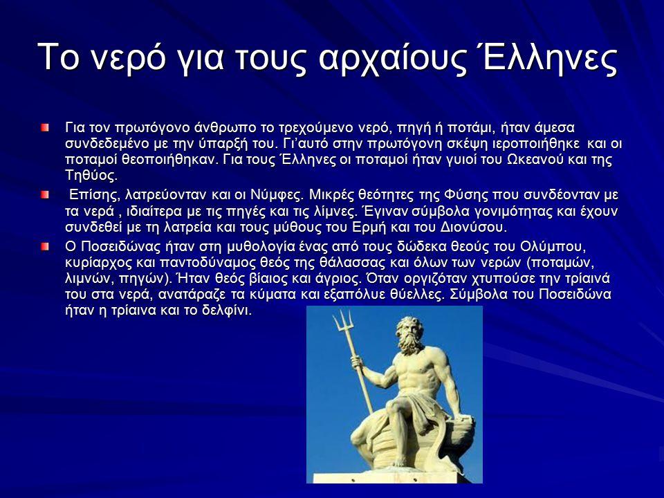 Το νερό για τους αρχαίους Έλληνες Για τον πρωτόγονο άνθρωπο το τρεχούμενο νερό, πηγή ή ποτάμι, ήταν άμεσα συνδεδεμένο με την ύπαρξή του.