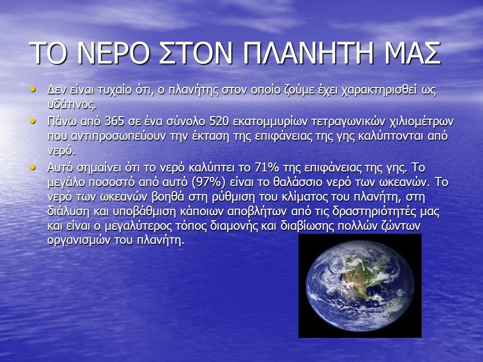 ΤΟ ΝΕΡΟ ΣΤΟΝ ΠΛΑΝΗΤΗ ΜΑΣ Δεν είναι τυχαίο ότι, ο πλανήτης στον οποίο ζούμε έχει χαρακτηρισθεί ως υδάτινος.