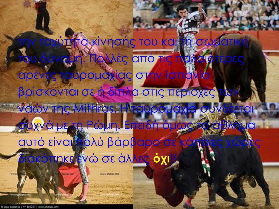 την ταχύτητα κίνησής του και τη σωματική του δύναμη. Πολλές από τις παλαιότερες αρένες ταυρομαχίας στην Ισπανία βρίσκονται σε ή δίπλα στις περιοχές τω