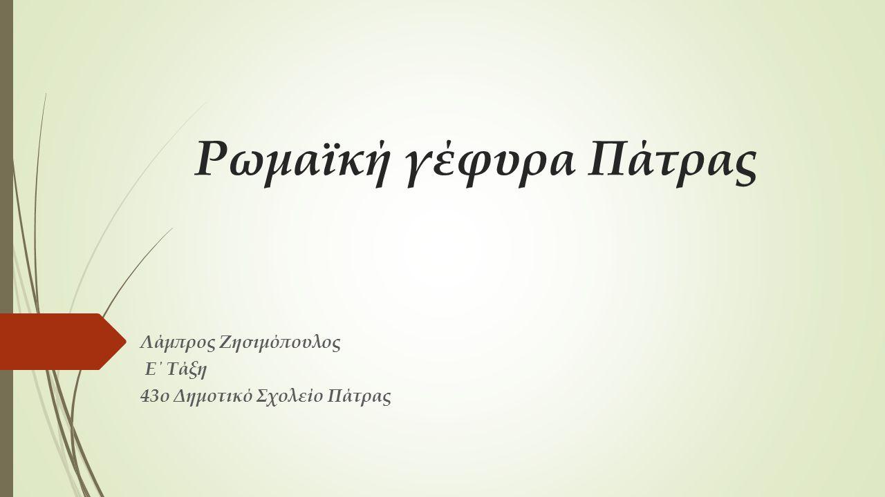 Ρωμαϊκή γέφυρα Πάτρας Λάμπρος Ζησιμόπουλος Ε΄ Τάξη 43ο Δημοτικό Σχολείο Πάτρας