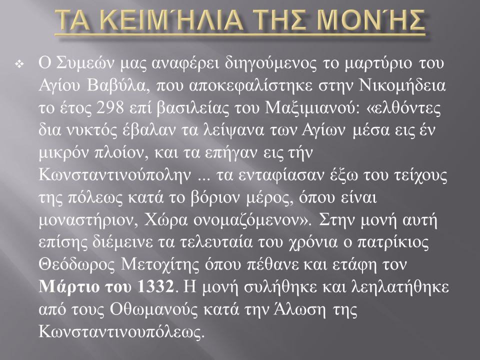  Ο Συμεών μας αναφέρει διηγούμενος το μαρτύριο του Αγίου Βαβύλα, που αποκεφαλίστηκε στην Νικομήδεια το έτος 298 επί βασιλείας του Μαξιμιανού : « ελθόντες δια νυκτός έβαλαν τα λείψανα των Αγίων μέσα εις έν μικρόν πλοίον, και τα επήγαν εις τήν Κωνσταντινούπολην...