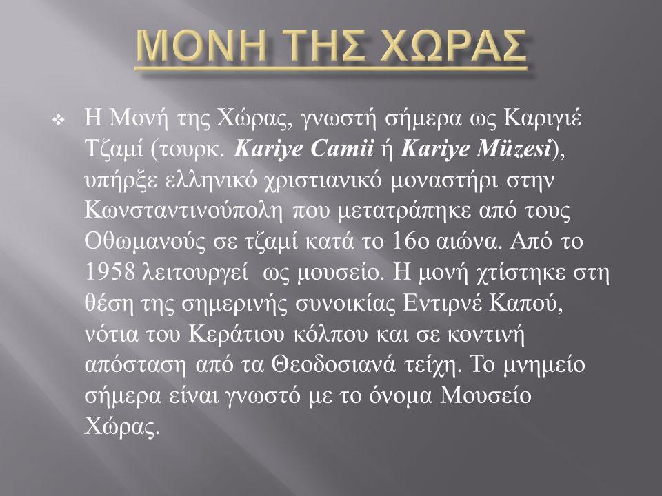  Η Μονή της Χώρας, γνωστή σήμερα ως Καριγιέ Τζαμί ( τουρκ. Kariye Camii ή Kariye Müzesi ), υπήρξε ελληνικό χριστιανικό μοναστήρι στην Κωνσταντινούπολ