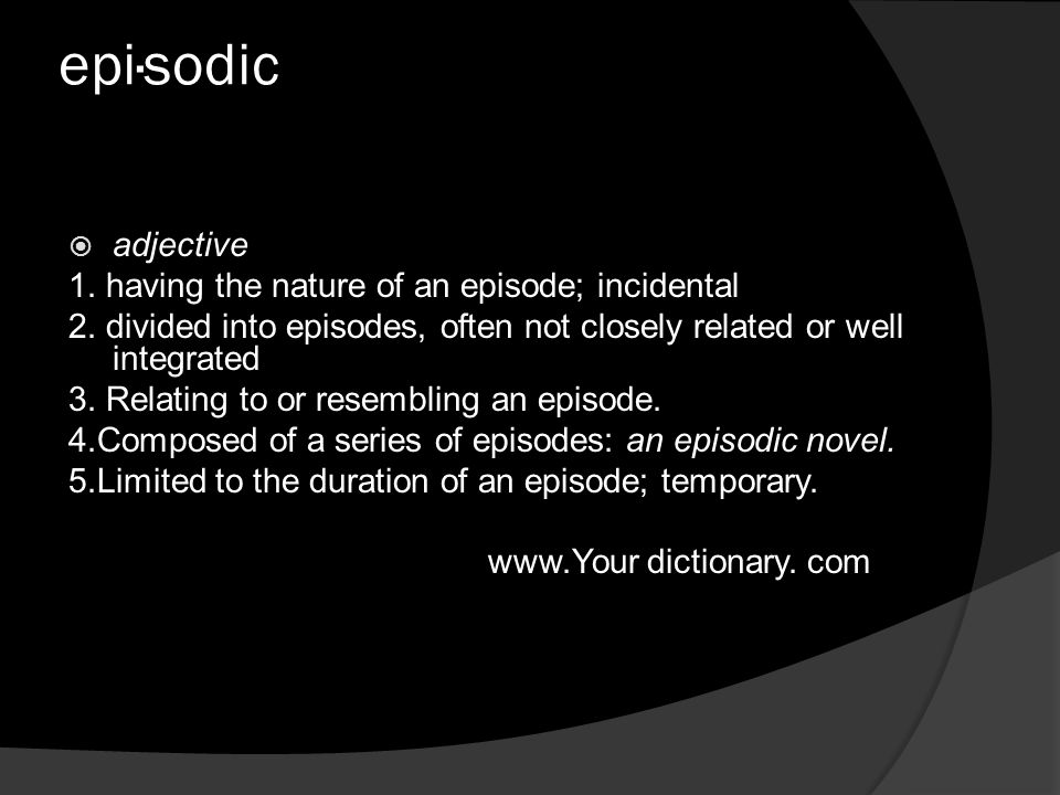 epi·sodic  adjective 1. having the nature of an episode; incidental 2.