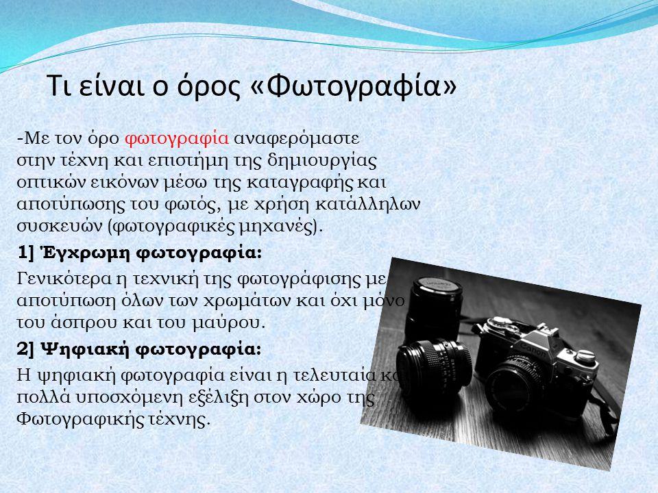Τι είναι ο όρος «Φωτογραφία» -Με τον όρο φωτογραφία αναφερόμαστε στην τέχνη και επιστήμη της δημιουργίας οπτικών εικόνων μέσω της καταγραφής και αποτύ
