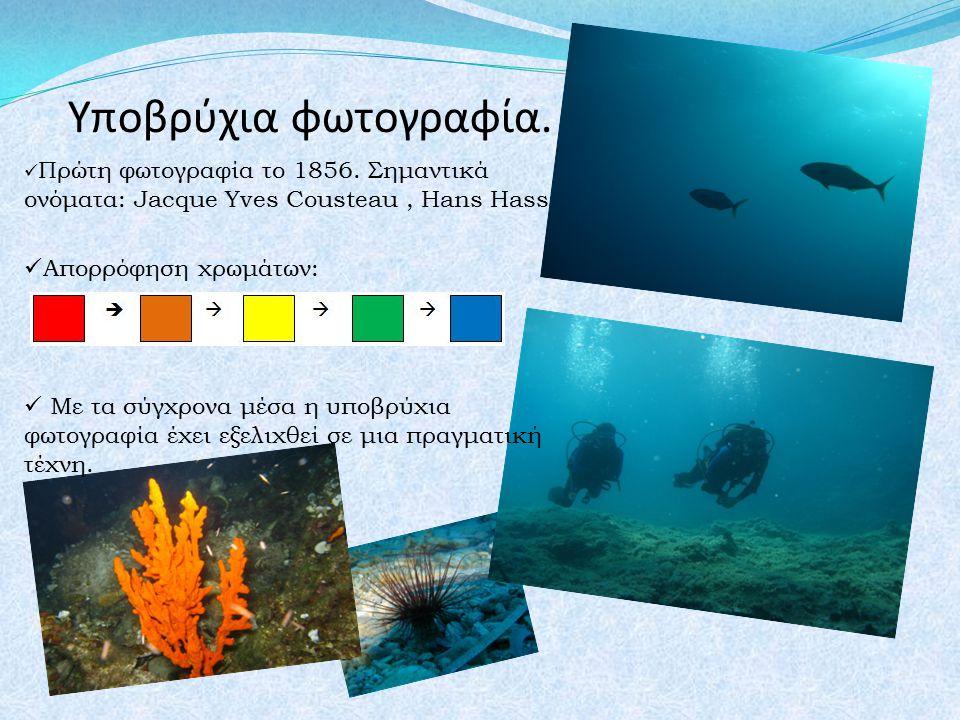 Υποβρύχια φωτογραφία. Πρώτη φωτογραφία το 1856. Σημαντικά ονόματα: Jacque Yves Cousteau, Hans Hass Απορρόφηση χρωμάτων: Με τα σύγχρονα μέσα η υποβρύχι