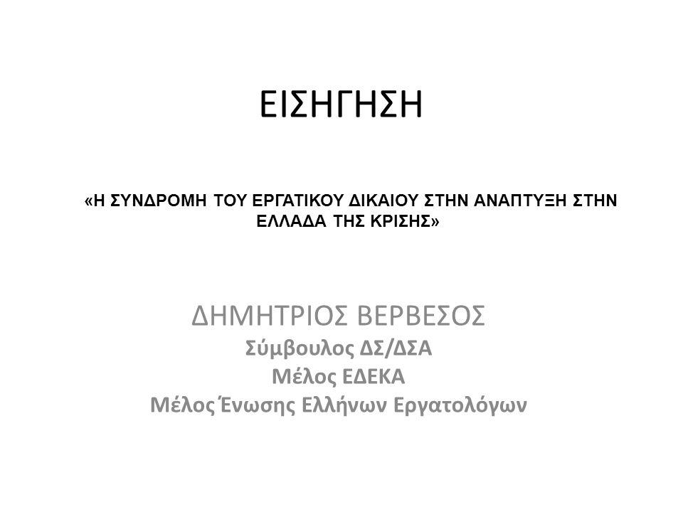 ΕΙΣΗΓΗΣΗ ΔΗΜΗΤΡΙΟΣ ΒΕΡΒΕΣΟΣ Σύμβουλος ΔΣ/ΔΣΑ Μέλος ΕΔΕΚΑ Μέλος Ένωσης Ελλήνων Εργατολόγων «Η ΣΥΝΔΡΟΜΗ ΤΟΥ ΕΡΓΑΤΙΚΟΥ ΔΙΚΑΙΟΥ ΣΤΗΝ ΑΝΑΠΤΥΞΗ ΣΤΗΝ ΕΛΛΑΔΑ ΤΗΣ ΚΡΙΣΗΣ»