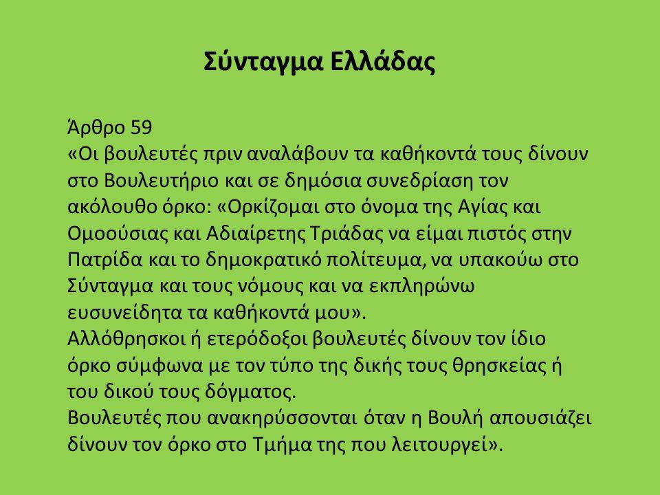 Σύνταγμα Ελλάδας Άρθρο 59 «Οι βουλευτές πριν αναλάβουν τα καθήκοντά τους δίνουν στο Βουλευτήριο και σε δημόσια συνεδρίαση τον ακόλουθο όρκο: «Ορκίζομαι στο όνομα της Αγίας και Ομοούσιας και Αδιαίρετης Τριάδας να είμαι πιστός στην Πατρίδα και το δημοκρατικό πολίτευμα, να υπακούω στο Σύνταγμα και τους νόμους και να εκπληρώνω ευσυνείδητα τα καθήκοντά μου».