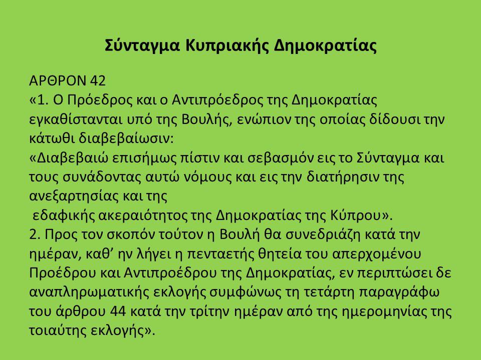 Σύνταγμα Κυπριακής Δημοκρατίας ΑΡΘΡΟΝ 42 «1. Ο Πρόεδρος και ο Αντιπρόεδρος της Δημοκρατίας εγκαθίστανται υπό της Βουλής, ενώπιον της οποίας δίδουσι τη