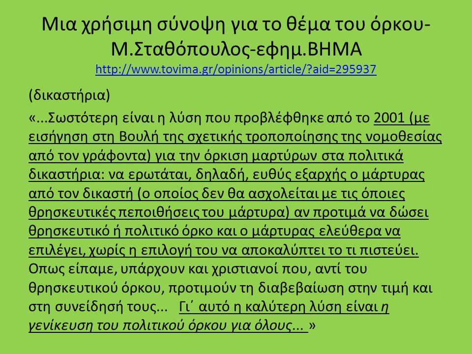 Μια χρήσιμη σύνοψη για το θέμα του όρκου- Μ.Σταθόπουλος-εφημ.ΒΗΜΑ http://www.tovima.gr/opinions/article/ aid=295937 http://www.tovima.gr/opinions/article/ aid=295937 (δικαστήρια) «...Σωστότερη είναι η λύση που προβλέφθηκε από το 2001 (με εισήγηση στη Βουλή της σχετικής τροποποίησης της νομοθεσίας από τον γράφοντα) για την όρκιση μαρτύρων στα πολιτικά δικαστήρια: να ερωτάται, δηλαδή, ευθύς εξαρχής ο μάρτυρας από τον δικαστή (ο οποίος δεν θα ασχολείται με τις όποιες θρησκευτικές πεποιθήσεις του μάρτυρα) αν προτιμά να δώσει θρησκευτικό ή πολιτικό όρκο και ο μάρτυρας ελεύθερα να επιλέγει, χωρίς η επιλογή του να αποκαλύπτει το τι πιστεύει.