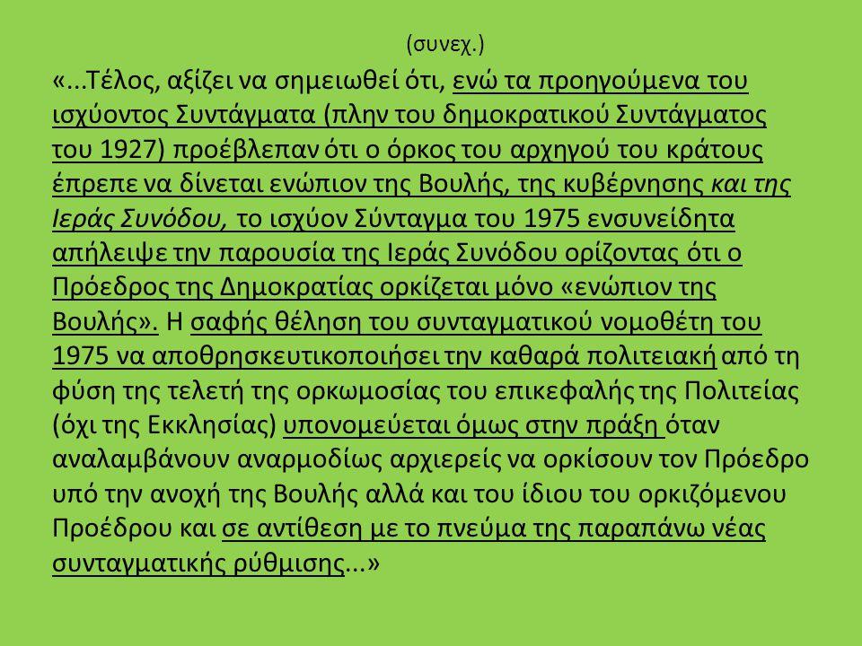 (συνεχ.) «...Τέλος, αξίζει να σημειωθεί ότι, ενώ τα προηγούμενα του ισχύοντος Συντάγματα (πλην του δημοκρατικού Συντάγματος του 1927) προέβλεπαν ότι ο όρκος του αρχηγού του κράτους έπρεπε να δίνεται ενώπιον της Βουλής, της κυβέρνησης και της Ιεράς Συνόδου, το ισχύον Σύνταγμα του 1975 ενσυνείδητα απήλειψε την παρουσία της Ιεράς Συνόδου ορίζοντας ότι ο Πρόεδρος της Δημοκρατίας ορκίζεται μόνο «ενώπιον της Βουλής».