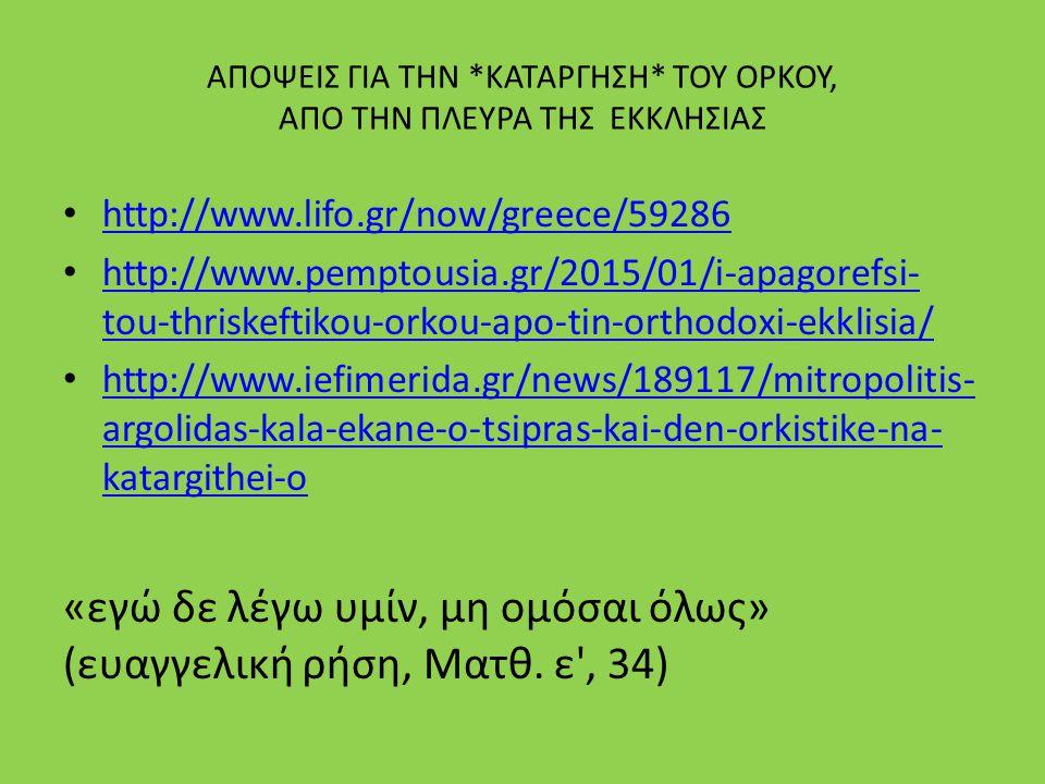 ΑΠΟΨΕΙΣ ΓΙΑ ΤΗΝ *ΚΑΤΑΡΓΗΣΗ* ΤΟΥ ΟΡΚΟΥ, ΑΠΟ ΤΗΝ ΠΛΕΥΡΑ ΤΗΣ ΕΚΚΛΗΣΙΑΣ http://www.lifo.gr/now/greece/59286 http://www.lifo.gr/now/greece/59286 http://www.pemptousia.gr/2015/01/i-apagorefsi- tou-thriskeftikou-orkou-apo-tin-orthodoxi-ekklisia/ http://www.pemptousia.gr/2015/01/i-apagorefsi- tou-thriskeftikou-orkou-apo-tin-orthodoxi-ekklisia/ http://www.iefimerida.gr/news/189117/mitropolitis- argolidas-kala-ekane-o-tsipras-kai-den-orkistike-na- katargithei-o http://www.iefimerida.gr/news/189117/mitropolitis- argolidas-kala-ekane-o-tsipras-kai-den-orkistike-na- katargithei-o «εγώ δε λέγω υμίν, μη ομόσαι όλως» (ευαγγελική ρήση, Ματθ.