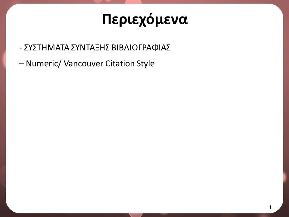 Numeric Citation Style Λίστα βιβλιογραφίας 1/29 Οι βιβλιογραφικές παραπομπές στη Λίστα Βιβλιογραφίας ταξινομούνται σε αριθμητική αύξουσα σειρά υπό την εξής μορφή: [1] Π.