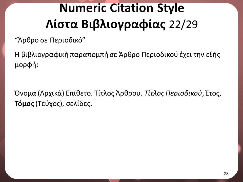 "Numeric Citation Style Λίστα Βιβλιογραφίας 22/29 ""Άρθρο σε Περιοδικό"" Η βιβλιογραφική παραπομπή σε Άρθρο Περιοδικού έχει την εξής μορφή: Όνομα (Αρχικά"