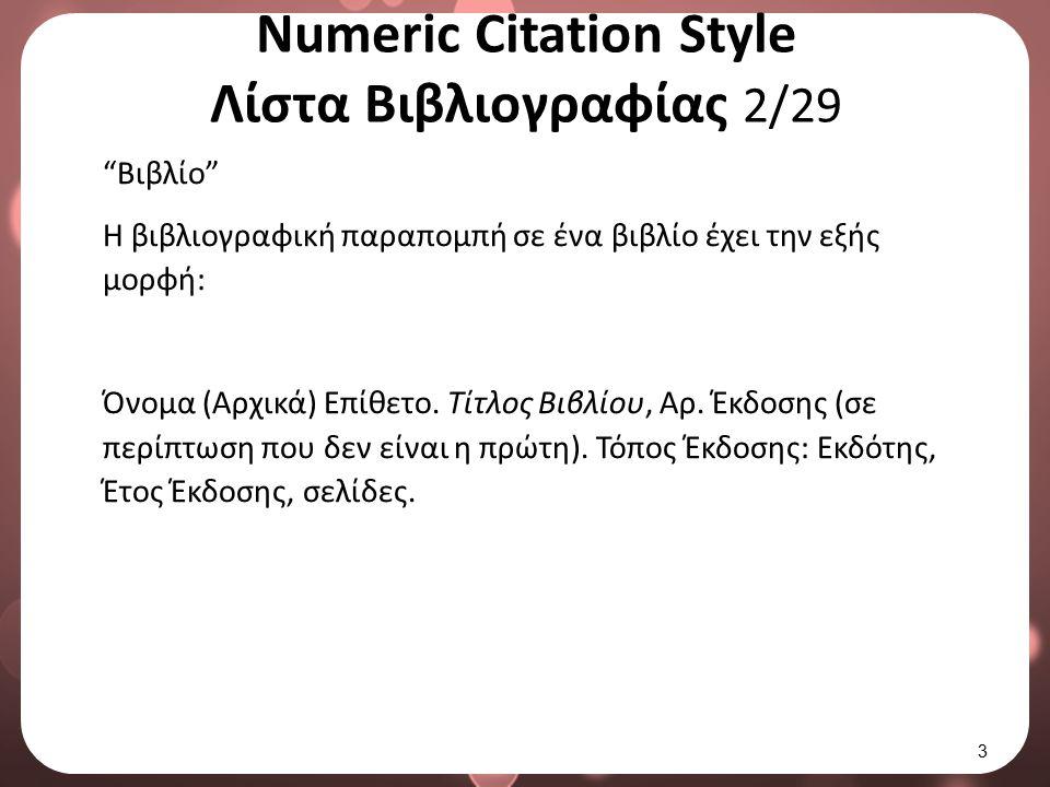 "Numeric Citation Style Λίστα Βιβλιογραφίας 2/29 ""Βιβλίο"" Η βιβλιογραφική παραπομπή σε ένα βιβλίο έχει την εξής μορφή: Όνομα (Αρχικά) Επίθετο. Τίτλος Β"