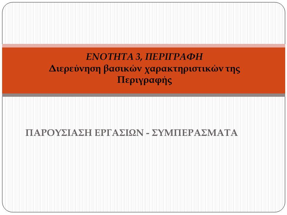 ΠΑΡΟΥΣΙΑΣΗ ΕΡΓΑΣΙΩΝ - ΣΥΜΠΕΡΑΣΜΑΤΑ ΕΝΟΤΗΤΑ 3, ΠΕΡΙΓΡΑΦΗ Διερεύνηση βασικών χαρακτηριστικών της Περιγραφής