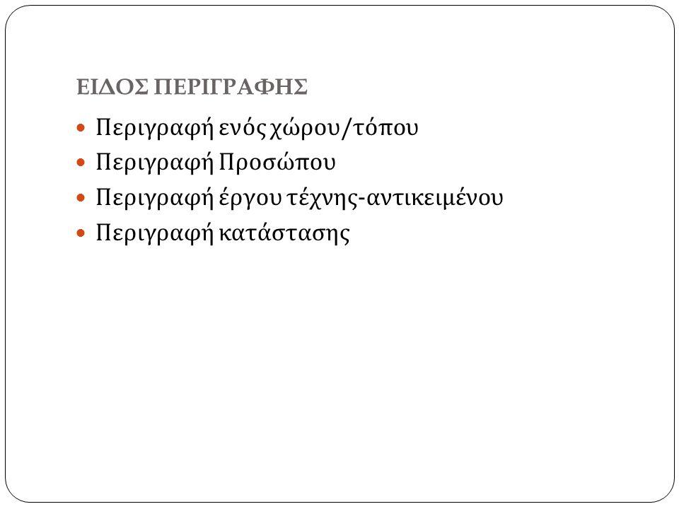 ΕΙΔΟΣ ΠΕΡΙΓΡΑΦΗΣ Περιγραφή ενός χώρου / τόπου Περιγραφή Προσώπου Περιγραφή έργου τέχνης - αντικειμένου Περιγραφή κατάστασης