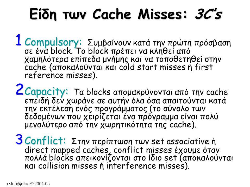 cslab@ntua © 2004-05 Είδη των Cache Misses: 3C's 1 Compulsory: 1 Compulsory: Συμβαίνουν κατά την πρώτη πρόσβαση σε ένα block. Το block πρέπει να κληθε
