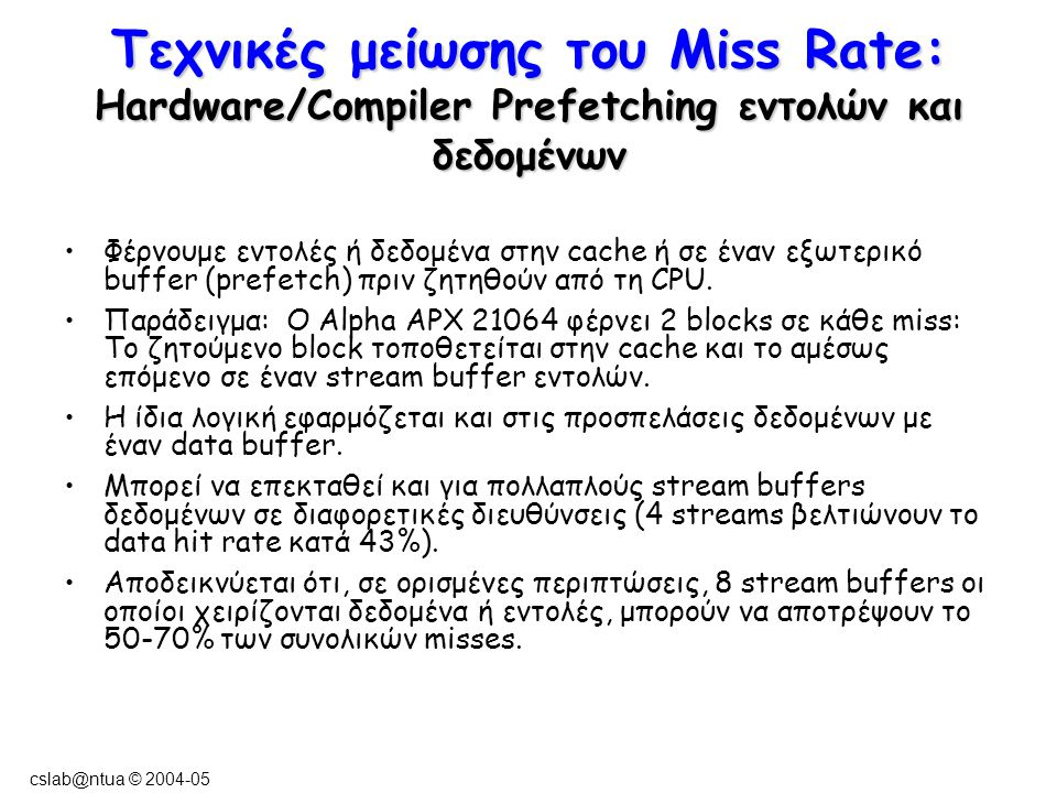 cslab@ntua © 2004-05 Τεχνικές μείωσης του Miss Rate: Hardware/Compiler Prefetching εντολών και δεδομένων Φέρνουμε εντολές ή δεδομένα στην cache ή σε έ