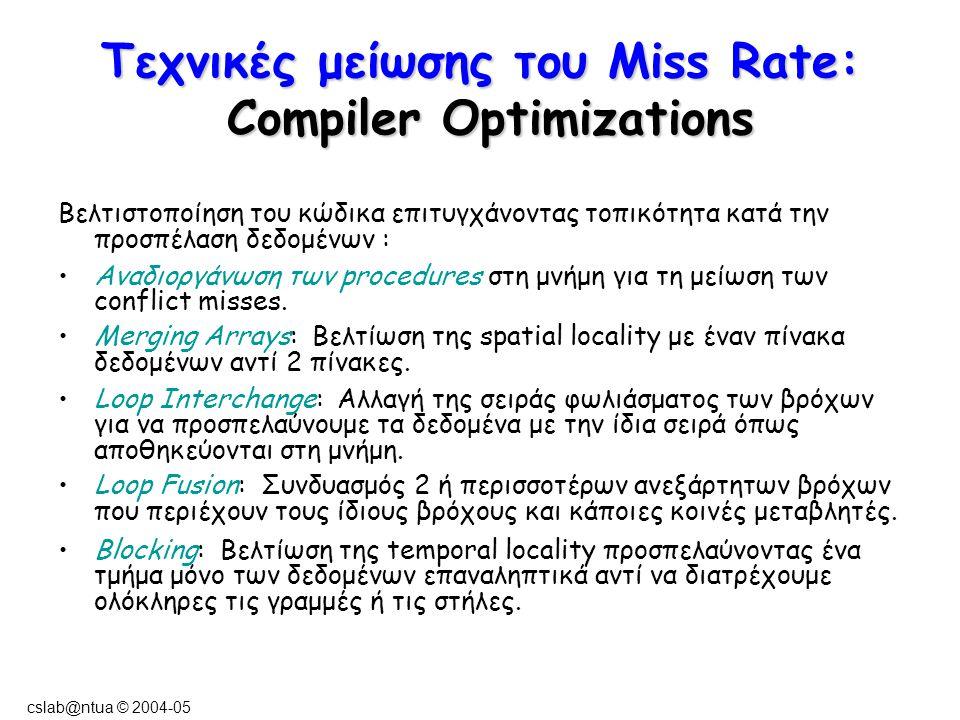cslab@ntua © 2004-05 Τεχνικές μείωσης του Miss Rate: Compiler Optimizations Βελτιστοποίηση του κώδικα επιτυγχάνοντας τοπικότητα κατά την προσπέλαση δεδομένων : Αναδιοργάνωση των procedures στη μνήμη για τη μείωση των conflict misses.