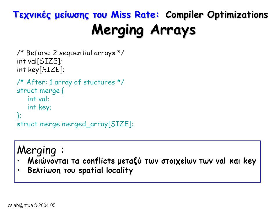 cslab@ntua © 2004-05 Τεχνικές μείωσης του Miss Rate: Compiler Optimizations Merging Arrays /* Before: 2 sequential arrays */ int val[SIZE]; int key[SIZE]; /* After: 1 array of stuctures */ struct merge { int val; int key; }; struct merge merged_array[SIZE]; Merging : Μειώνονται τα conflicts μεταξύ των στοιχείων των val και key Βελτίωση του spatial locality