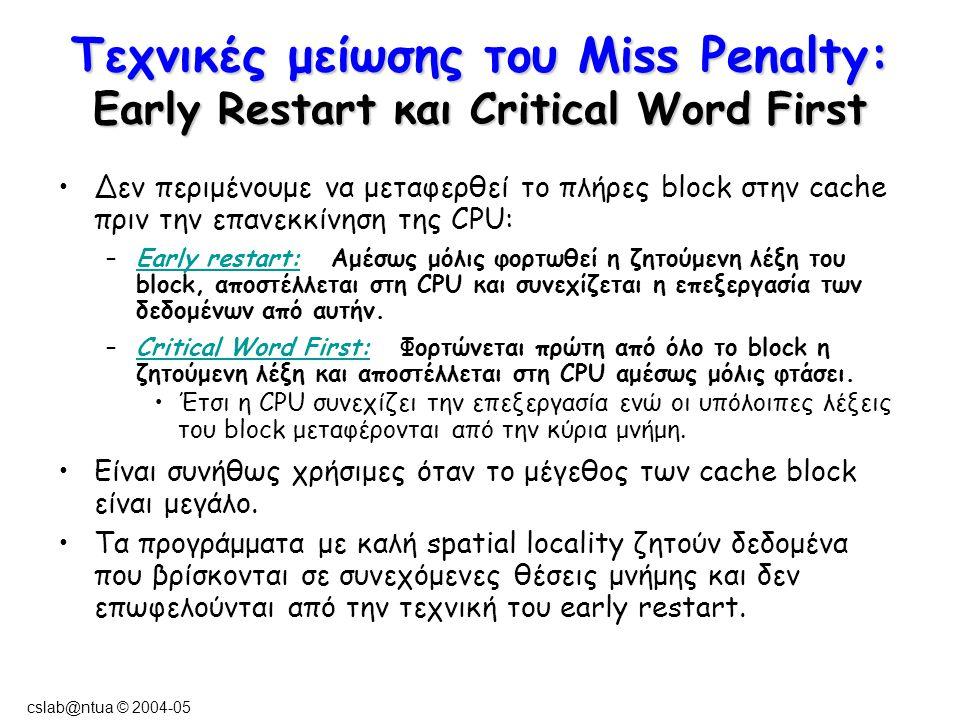 cslab@ntua © 2004-05 Τεχνικές μείωσης του Miss Penalty: Early Restart και Critical Word First Δεν περιμένουμε να μεταφερθεί το πλήρες block στην cache πριν την επανεκκίνηση της CPU: –Early restart: Αμέσως μόλις φορτωθεί η ζητούμενη λέξη του block, αποστέλλεται στη CPU και συνεχίζεται η επεξεργασία των δεδομένων από αυτήν.
