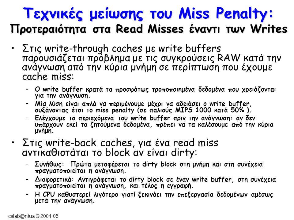 cslab@ntua © 2004-05 Τεχνικές μείωσης του Miss Penalty: Προτεραιότητα στα Read Misses έναντι των Writes Στις write-through caches με write buffers παρουσιάζεται πρόβλημα με τις συγκρούσεις RAW κατά την ανάγνωση από την κύρια μνήμη σε περίπτωση που έχουμε cache miss: –Ο write buffer κρατά τα προσφάτως τροποποιημένα δεδομένα που χρειάζονται για την ανάγνωση.