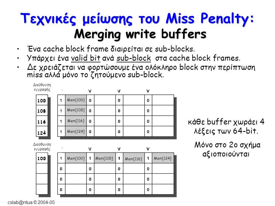 cslab@ntua © 2004-05 Τεχνικές μείωσης του Miss Penalty: Merging write buffers Διεύθυνση εγγραφής Mem[100] Mem[108] Mem[116] Mem[124] Mem[100]Mem[108] Mem[116] Mem[124] 100 108 116 124 100 Ένα cache block frame διαιρείται σε sub-blocks.