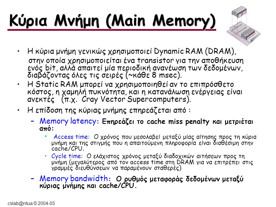 cslab@ntua © 2004-05 Η κύρια μνήμη γενικώς χρησιμοποιεί Dynamic RAM (DRAM), στην οποία χρησιμοποιείται ένα transistor για την αποθήκευση ενός bit, αλλά απαιτεί μία περιοδική ανανέωση των δεδομένων, διαβάζοντας όλες τις σειρές (~κάθε 8 msec).