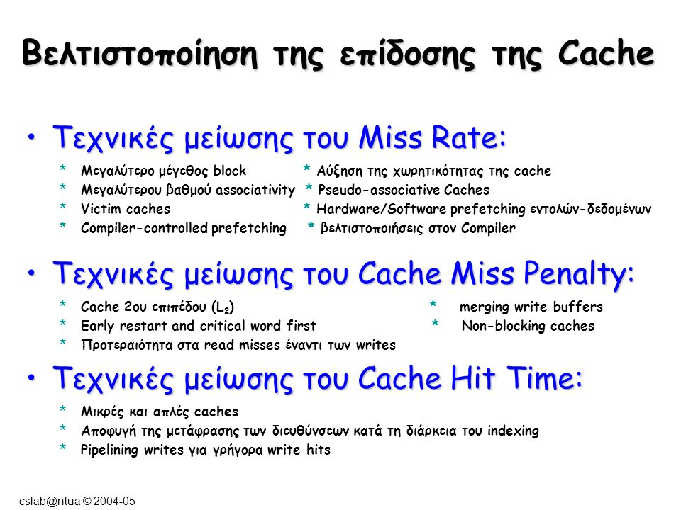 cslab@ntua © 2004-05 Τεχνικές μείωσης του Miss Rate:Τεχνικές μείωσης του Miss Rate: *Μεγαλύτερο μέγεθος block * Αύξηση της χωρητικότητας της cache *Μεγαλύτερου βαθμού associativity * Pseudo-associative Caches *Victim caches * Hardware/Software prefetching εντολών-δεδομένων *Compiler-controlled prefetching * βελτιστοποιήσεις στον Compiler Τεχνικές μείωσης του Cache Miss Penalty:Τεχνικές μείωσης του Cache Miss Penalty: *Cache 2ου επιπέδου (L 2 ) * merging write buffers *Early restart and critical word first * Non-blocking caches *Προτεραιότητα στα read misses έναντι των writes Τεχνικές μείωσης του Cache Hit Time:Τεχνικές μείωσης του Cache Hit Time: *Μικρές και απλές caches *Αποφυγή της μετάφρασης των διευθύνσεων κατά τη διάρκεια του indexing *Pipelining writes για γρήγορα write hits Βελτιστοποίηση της επίδοσης της Cache
