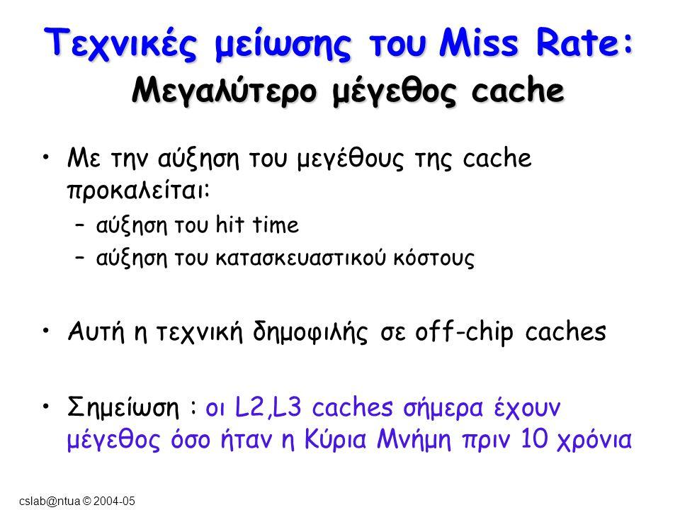 cslab@ntua © 2004-05 Τεχνικές μείωσης του Miss Rate: Μεγαλύτερο μέγεθος cache Με την αύξηση του μεγέθους της cache προκαλείται: –αύξηση του hit time –αύξηση του κατασκευαστικού κόστους Αυτή η τεχνική δημοφιλής σε off-chip caches Σημείωση : οι L2,L3 caches σήμερα έχουν μέγεθος όσο ήταν η Κύρια Μνήμη πριν 10 χρόνια