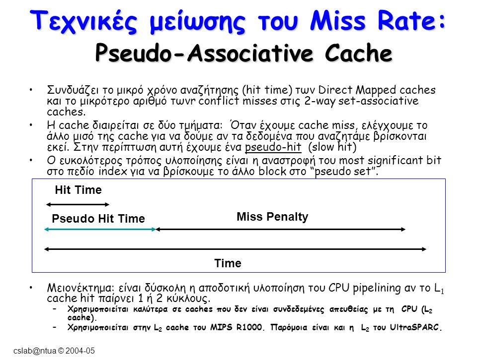 cslab@ntua © 2004-05 Τεχνικές μείωσης του Miss Rate: Pseudo-Associative Cache Συνδυάζει το μικρό χρόνο αναζήτησης (hit time) των Direct Mapped caches και το μικρότερο αριθμό τωνr conflict misses στις 2-way set-associative caches.